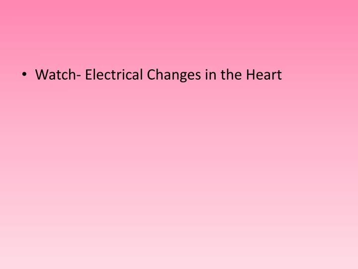 Watch- Electrical Changes in the Heart