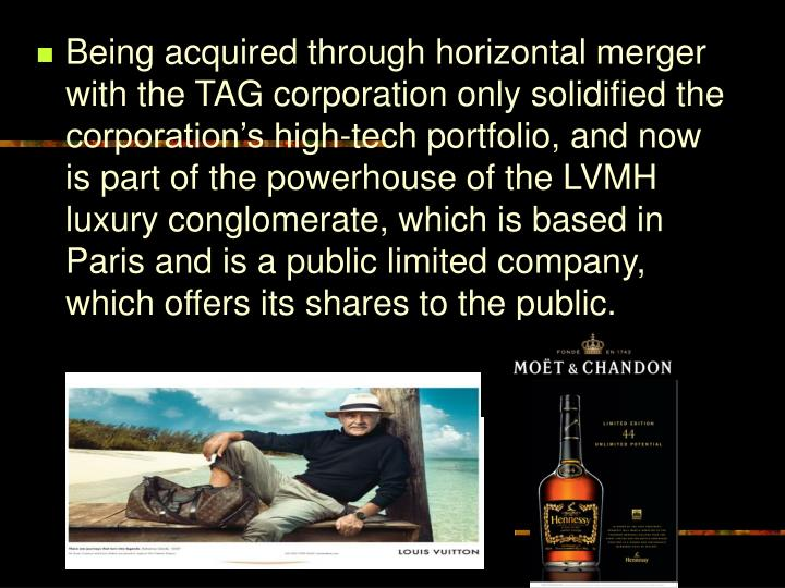 Being acquired through horizontal merger with the TAG corporation only solidified the corporation's high-tech portfolio, and now is part of the powerhouse of the LVMH luxury conglomerate, which is based in Paris and is a public limited company, which offers its shares to the public.