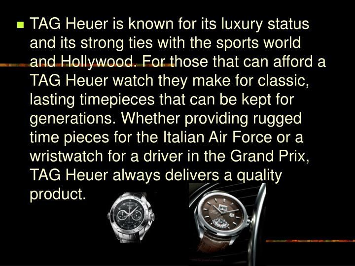 TAG Heuer is known for its luxury status and its strong ties with the sports world and Hollywood. For those that can afford a TAG Heuer watch they make for classic, lasting timepieces that can be kept for generations. Whether providing rugged time pieces for the Italian Air Force or a wristwatch for a driver in the Grand Prix, TAG Heuer always delivers a quality product.