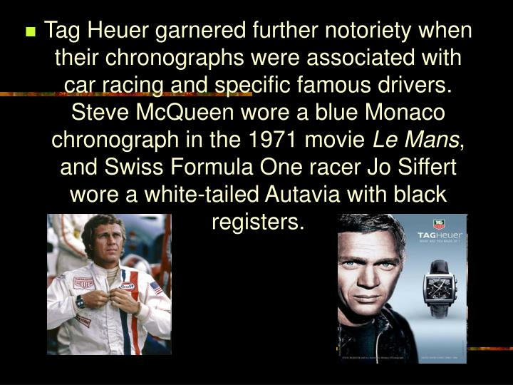 Tag Heuer garnered further notoriety when their chronographs were associated with car racing and specific famous drivers. Steve McQueen wore a blue Monaco chronograph in the 1971 movie