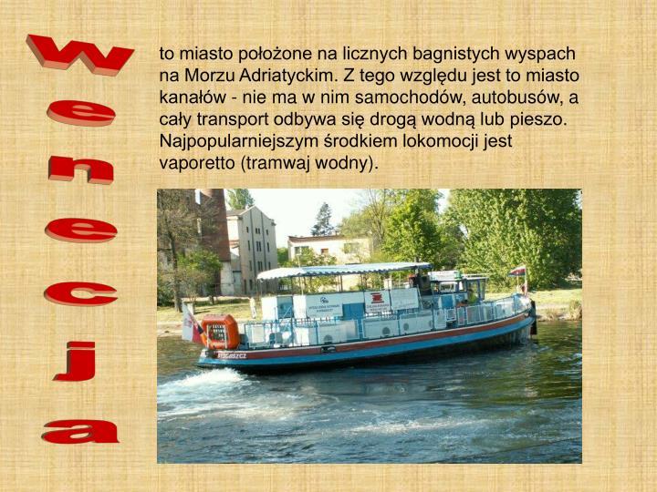 to miasto położone na licznych bagnistych wyspach na Morzu Adriatyckim. Z tego względu jest to miasto kanałów - nie ma w nim samochodów, autobusów, a cały transport odbywa się drogą wodną lub pieszo. Najpopularniejszym środkiem lokomocji jest vaporetto (tramwaj wodny).