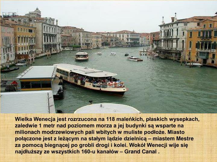 Wielka Wenecja jest rozrzucona na 118 maleńkich, płaskich wysepkach, zaledwie 1 metr nad poziomem morza ajej budynki są wsparte na milionach modrzewiowych pali wbitych wmuliste podłoże. Miasto połączone jest zleżącym na stałym lądzie dzielnicą – miastem Mestre za pomocą biegnącej po grobli drogi ikolei. Wokół Wenecji wije się najdłuższy ze wszystkich 160-u kanałów – Grand Canal .