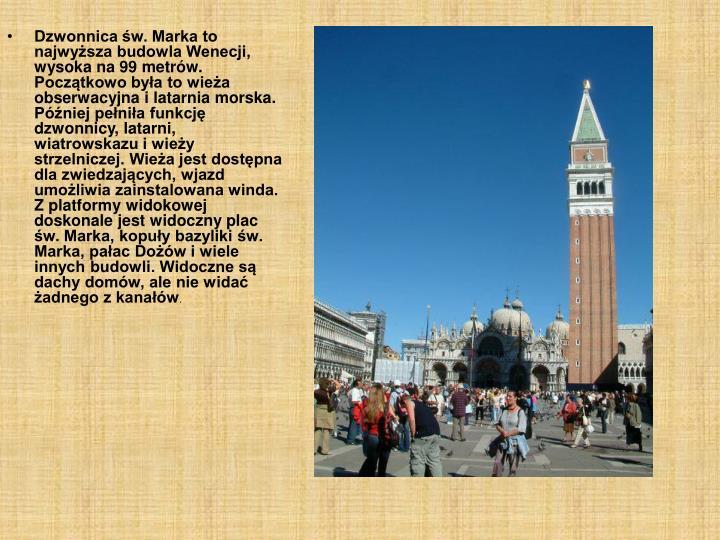 Dzwonnica św. Marka to najwyższa budowla Wenecji, wysoka na 99 metrów. Początkowo była to wieża obserwacyjna i latarnia morska. Później pełniła funkcję dzwonnicy, latarni, wiatrowskazu i wieży strzelniczej. Wieża jest dostępna dla zwiedzających, wjazd umożliwia zainstalowana winda. Z platformy widokowej doskonale jest widoczny plac św. Marka, kopuły bazyliki św. Marka, pałac Dożów i wiele innych budowli. Widoczne są dachy domów, ale nie widać żadnego z kanałów