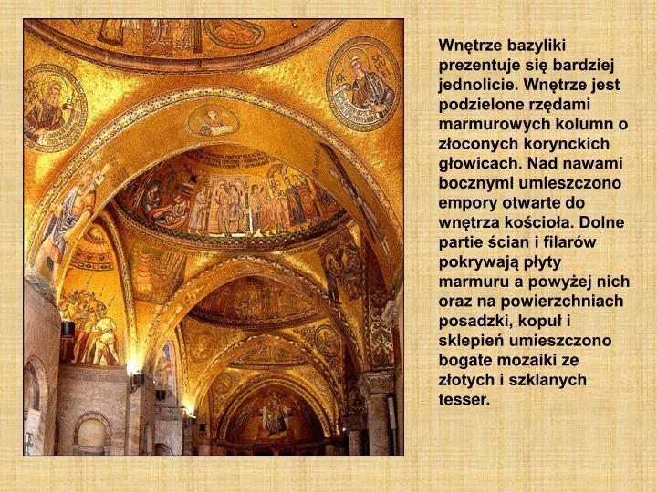 Wnętrze bazyliki prezentuje się bardziej jednolicie. Wnętrze jest podzielone rzędami marmurowych kolumn o złoconych korynckich głowicach. Nad nawami bocznymi umieszczono empory otwarte do wnętrza kościoła. Dolne partie ścian i filarów pokrywają płyty marmuru a powyżej nich oraz na powierzchniach posadzki, kopuł i sklepień umieszczono bogate mozaiki ze złotych i szklanych tesser.