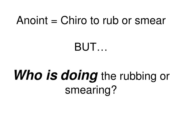 Anoint = Chiro to rub or smear