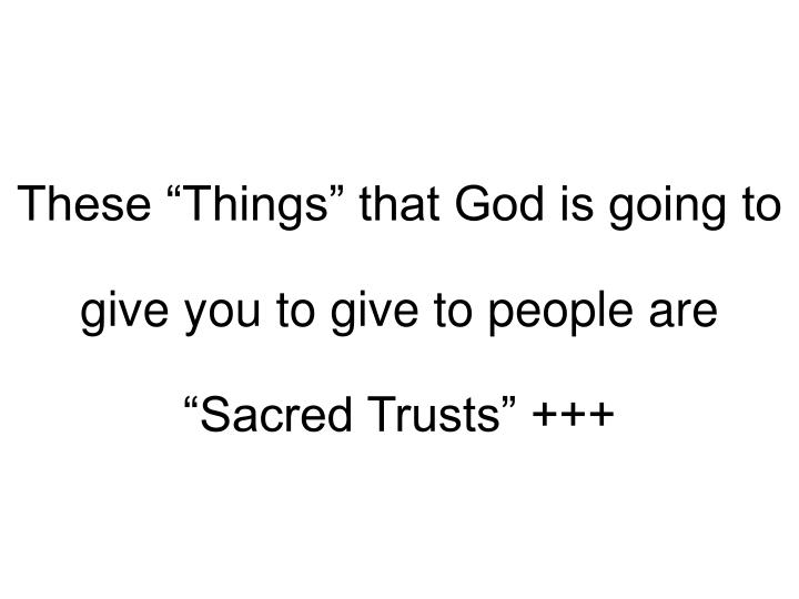 "These ""Things"" that God is going to give you to give to people are ""Sacred Trusts"" +++"