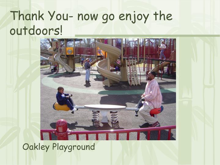 Thank You- now go enjoy the outdoors!