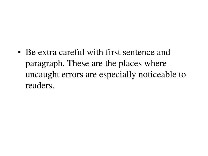 Be extra careful with first sentence and paragraph. These are the places where uncaught errors are especially noticeable to readers.