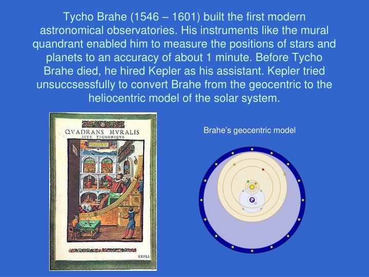 Tycho Brahe (1546 – 1601) built the first modern astronomical observatories. His instruments like the mural quandrant enabled him to measure the positions of stars and planets to an accuracy of about 1 minute. Before Tycho Brahe died, he hired Kepler as his assistant. Kepler tried unsuccsessfully to convert Brahe from the geocentric to the heliocentric model of the solar system.