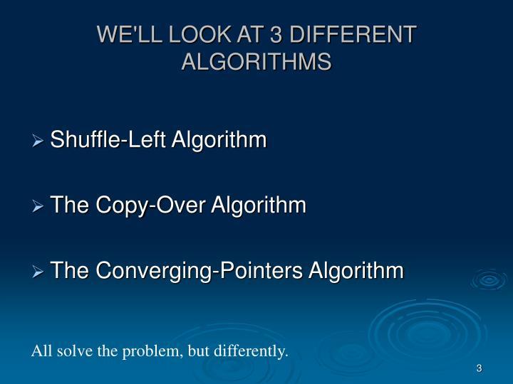 WE'LL LOOK AT 3 DIFFERENT ALGORITHMS