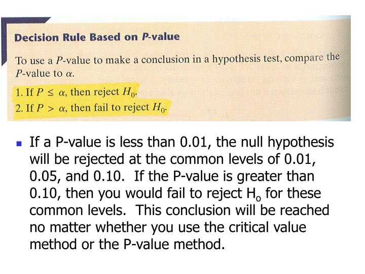 If a P-value is less than 0.01, the null hypothesis will be rejected at the common levels of 0.01, 0.05, and 0.10.  If the P-value is greater than 0.10, then you would fail to reject H