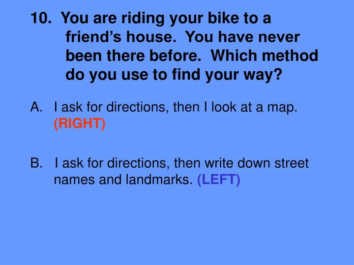 10.  You are riding your bike to a 	friend's house.  You have never 	been there before.  Which method 	do you use to find your way?