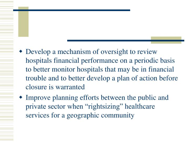 Develop a mechanism of oversight to review hospitals financial performance on a periodic basis to better monitor hospitals that may be in financial trouble and to better develop a plan of action before closure is warranted