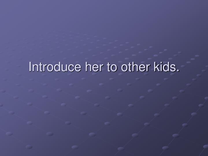 Introduce her to other kids.