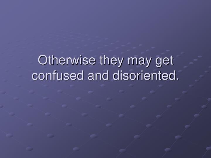 Otherwise they may get confused and disoriented.
