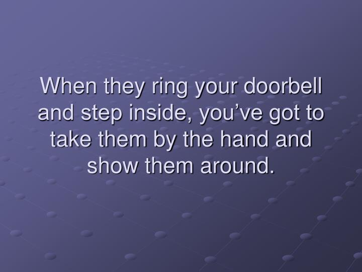 When they ring your doorbell and step inside, you've got to take them by the hand and show them around.