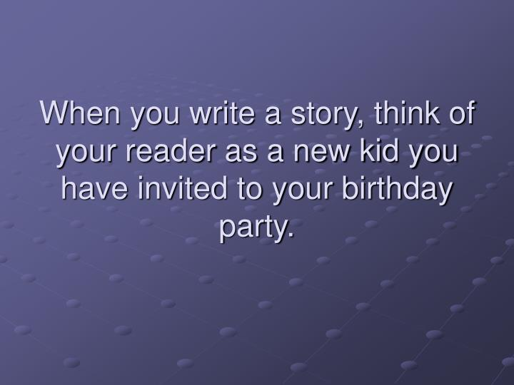 When you write a story, think of your reader as a new kid you have invited to your birthday party.