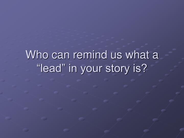 """Who can remind us what a """"lead"""" in your story is?"""