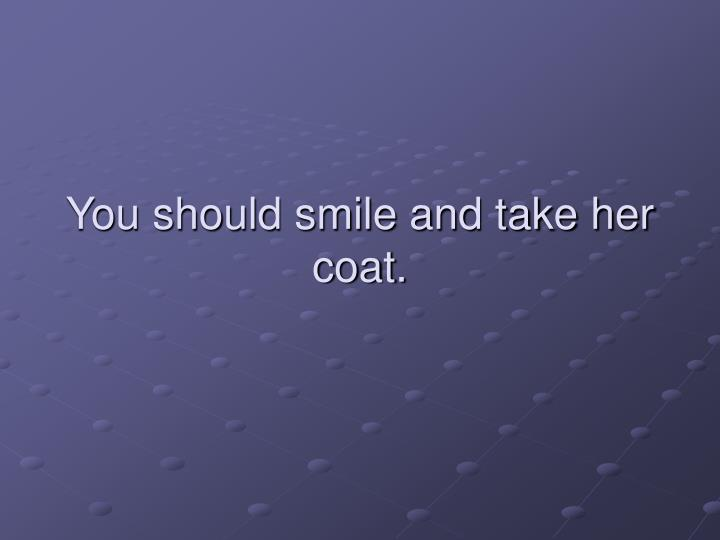 You should smile and take her coat.