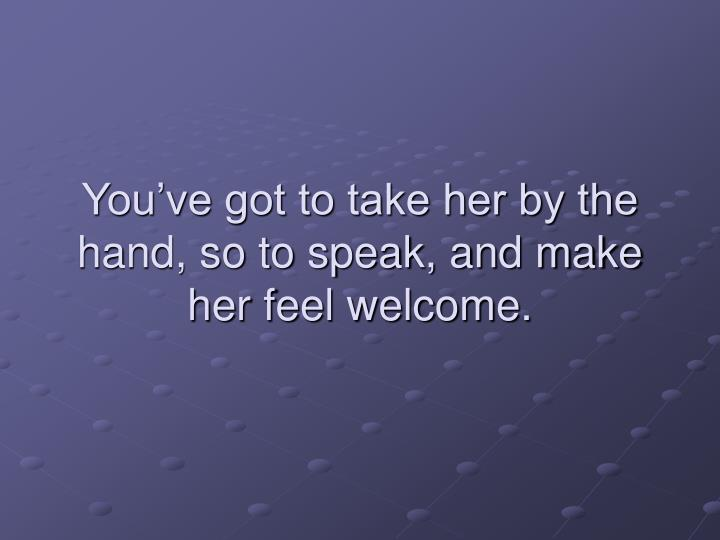 You've got to take her by the hand, so to speak, and make her feel welcome.