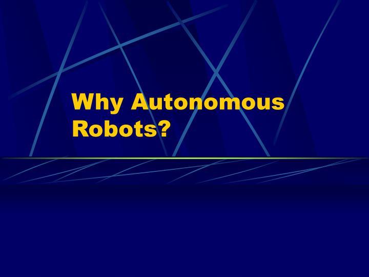 Why Autonomous Robots?