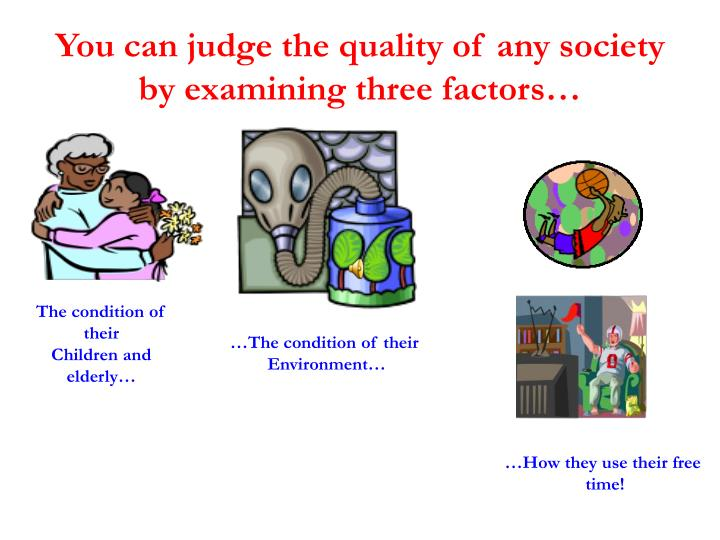 You can judge the quality of any society by examining three factors
