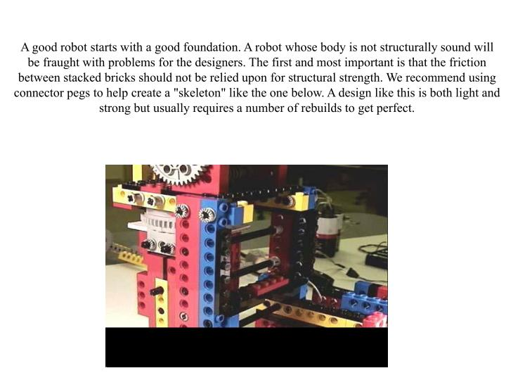 "A good robot starts with a good foundation. A robot whose body is not structurally sound will be fraught with problems for the designers. The first and most important is that the friction between stacked bricks should not be relied upon for structural strength. We recommend using connector pegs to help create a ""skeleton"" like the one below. A design like this is both light and strong but usually requires a number of rebuilds to get perfect."