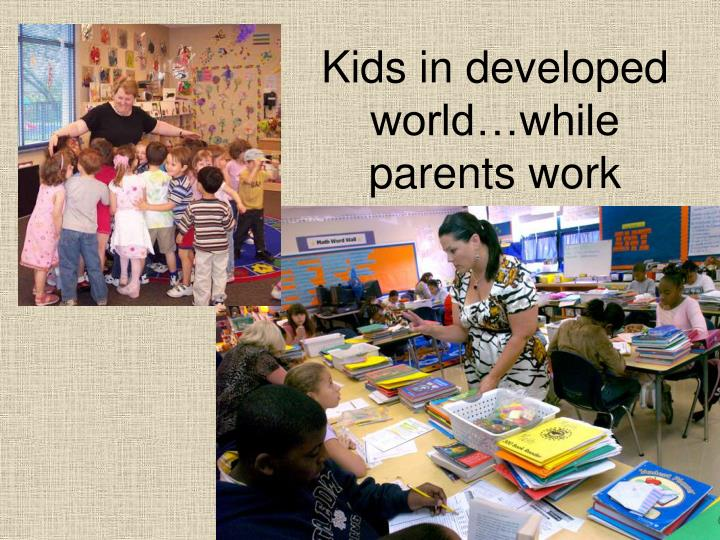 Kids in developed world…while parents work