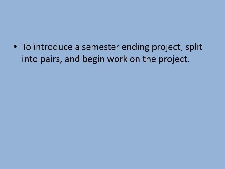 To introduce a semester ending project, split into pairs, and begin work on the project.