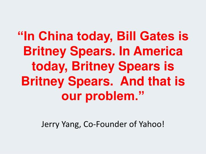 """""""In China today, Bill Gates is Britney Spears. In America today, Britney Spears is Britney Spears.  And that is our problem."""""""