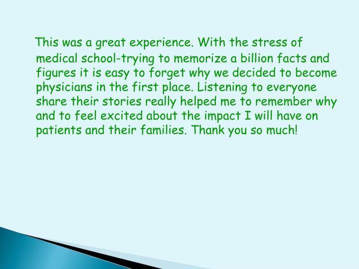 This was a great experience. With the stress of medical school-trying to memorize a billion facts and figures it is easy to forget why we decided to become physicians in the first place. Listening to everyone share their stories really helped me to remember why and to feel excited about the impact I will have on patients and their families. Thank you so much!