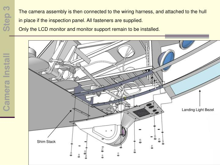 The camera assembly is then connected to the wiring harness, and attached to the hull