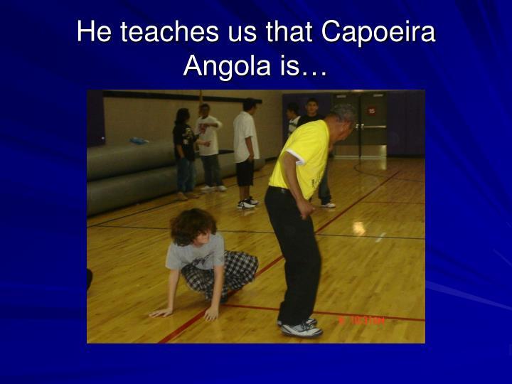 He teaches us that Capoeira Angola is…