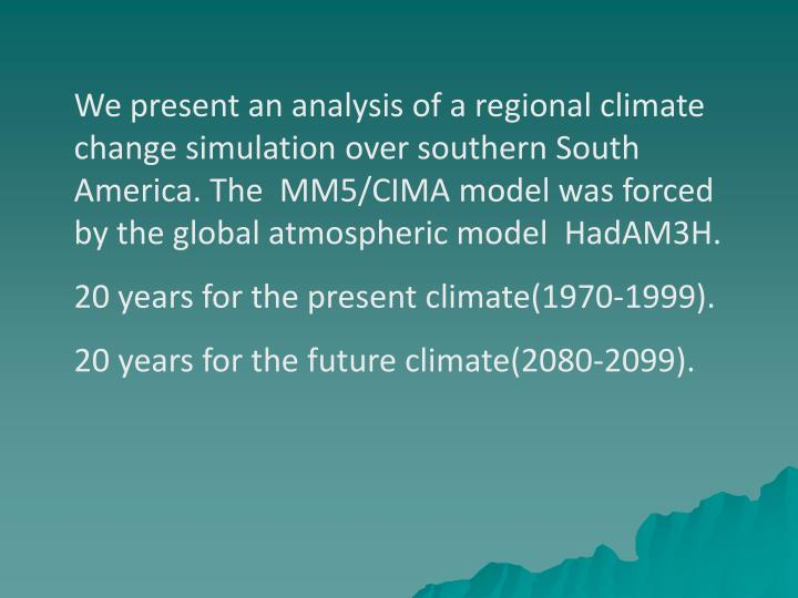 We present an analysis of a regional climate change simulation over southern South America. The  MM5/CIMA model was forced by the global atmospheric model  HadAM3H.