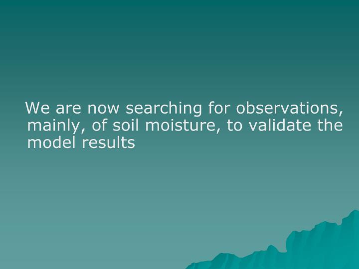 We are now searching for observations, mainly, of soil moisture, to validate the model results