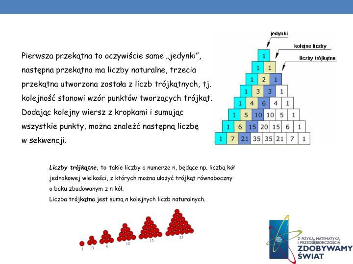 """Pierwsza przekątna to oczywiście same """"jedynki"""", następna przekątna ma liczby naturalne, trzecia przekątna utworzona została zliczb trójkątnych, tj. kolejność stanowi wzór punktów tworzących trójkąt. Dodając kolejny wiersz zkropkami isumując wszystkie punkty, można znaleźć następną liczbę wsekwencji."""