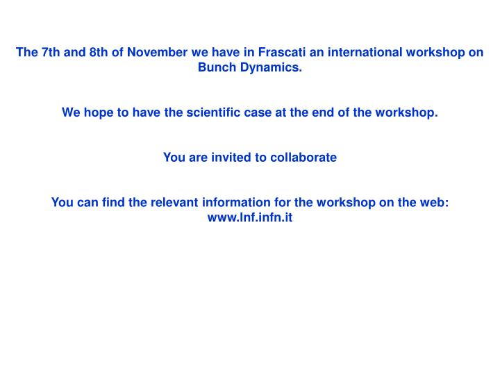 The 7th and 8th of November we have in Frascati an international workshop on Bunch Dynamics.