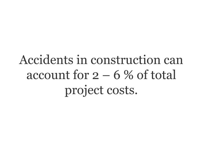 Accidents in construction can account for 2  6 % of total project costs.