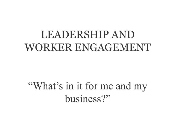 Leadership and worker engagement what s in it for me and my business