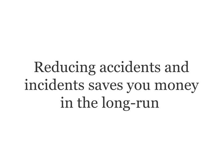 Reducing accidents and incidents saves you money in the long-run