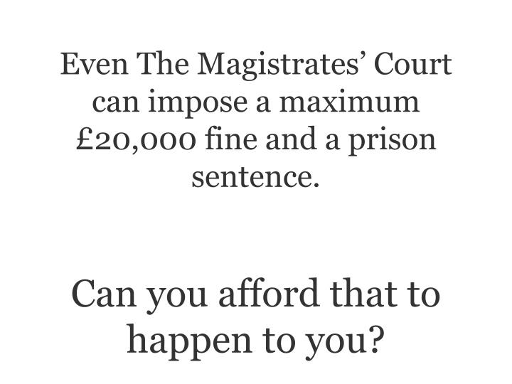 Even The Magistrates Court can impose a maximum 20,000 fine and a prison sentence.