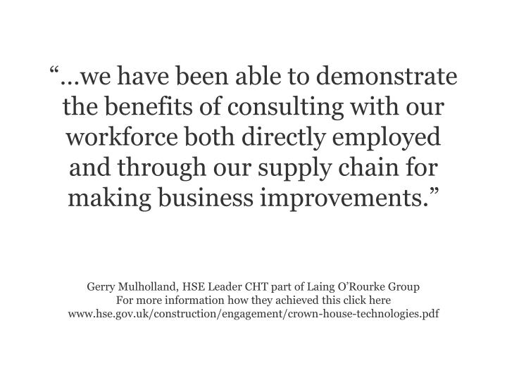 we have been able to demonstrate the benefits of consulting with our workforce both directly employed and through our supply chain for making business improvements.
