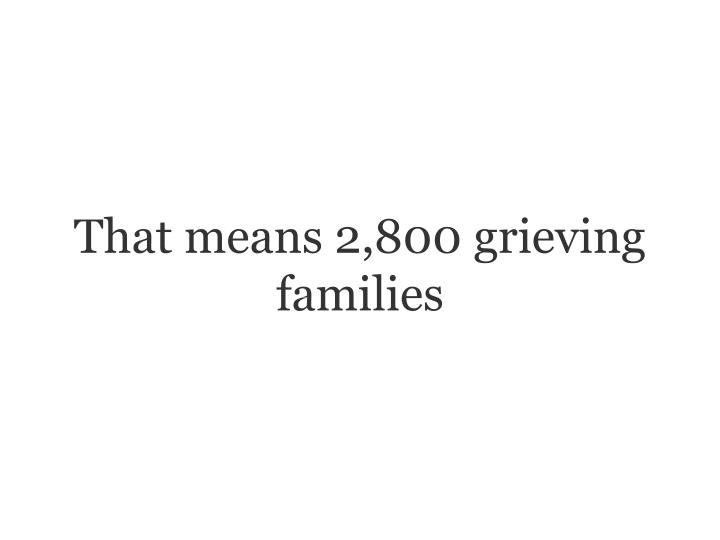 That means 2,800 grieving families