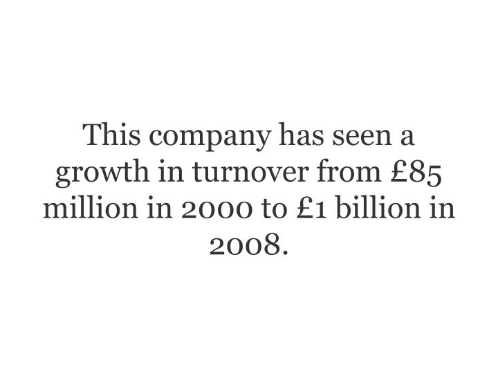 This company has seen a growth in turnover from 85 million in 2000 to 1 billion in 2008.