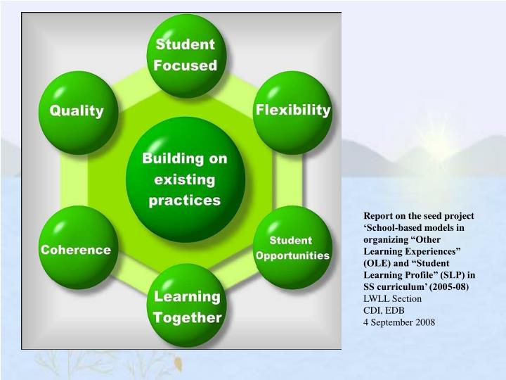 """Report on the seed project 'School-based models in organizing """"Other Learning Experiences"""" (OLE) and """"Student Learning Profile"""" (SLP) in SS curriculum' (2005-08)"""