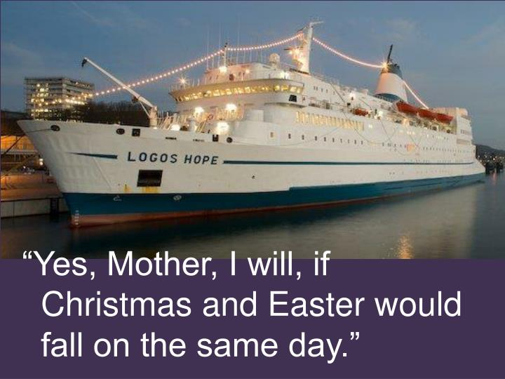 """Yes, Mother, I will, if Christmas and Easter would fall on the same day."""