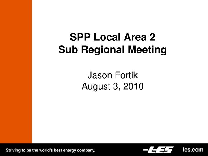 Spp local area 2 sub regional meeting jason fortik august 3 2010