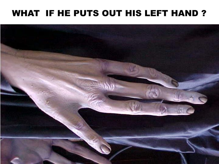 WHAT  IF HE PUTS OUT HIS LEFT HAND ?