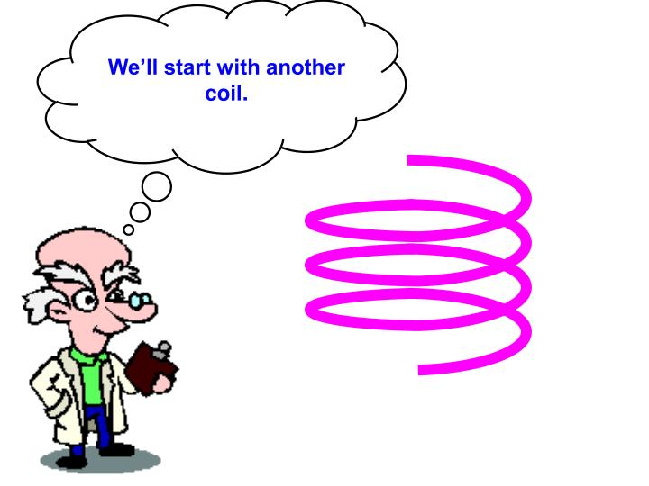 We'll start with another coil.