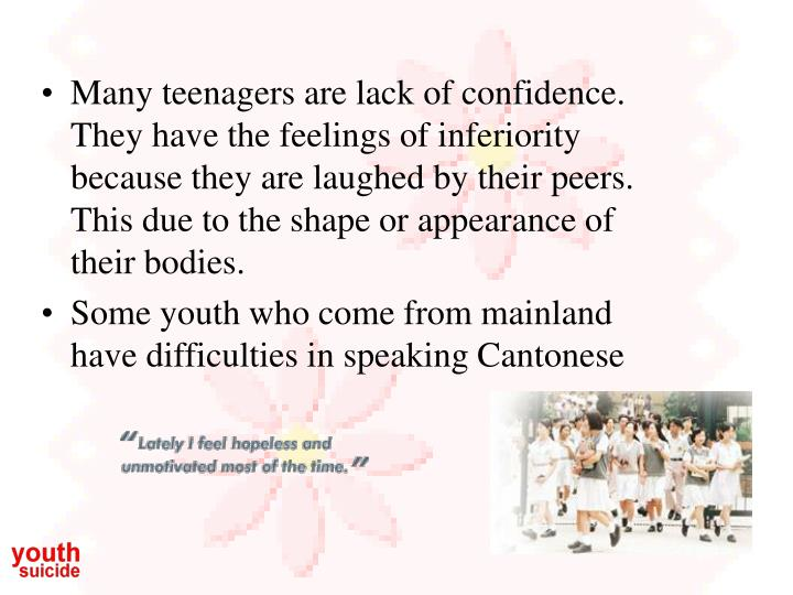 Many teenagers are lack of confidence. They have the feelings of inferiority because they are laughed by their peers. This due to the shape or appearance of their bodies.